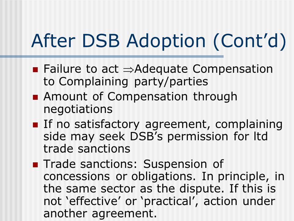 After DSB Adoption (Contd) Failure to act Adequate Compensation to Complaining party/parties Amount of Compensation through negotiations If no satisfactory agreement, complaining side may seek DSBs permission for ltd trade sanctions Trade sanctions: Suspension of concessions or obligations.
