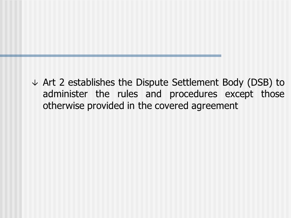 â Art 2 establishes the Dispute Settlement Body (DSB) to administer the rules and procedures except those otherwise provided in the covered agreement