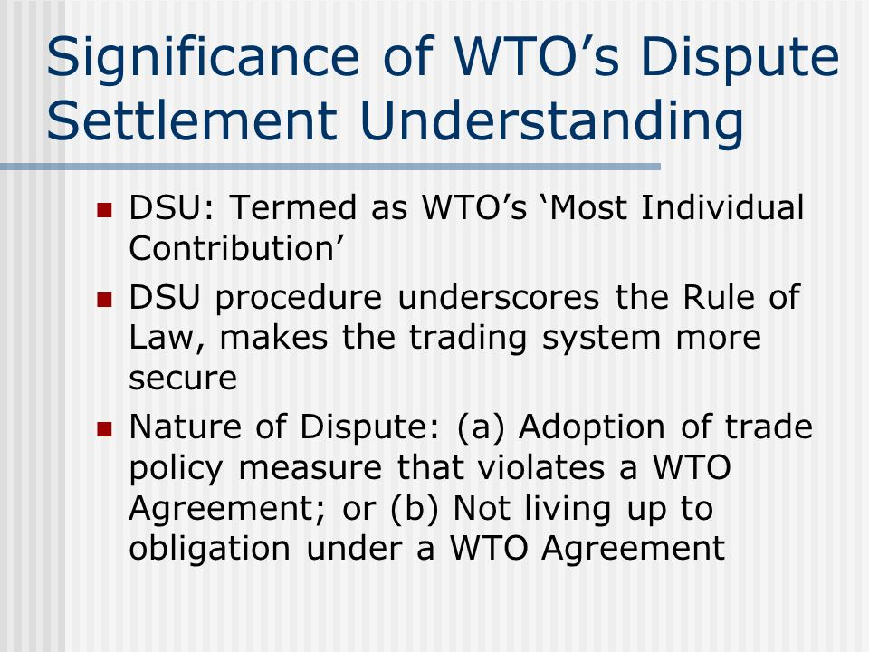 Significance of WTOs Dispute Settlement Understanding DSU: Termed as WTOs Most Individual Contribution DSU procedure underscores the Rule of Law, makes the trading system more secure Nature of Dispute: (a) Adoption of trade policy measure that violates a WTO Agreement; or (b) Not living up to obligation under a WTO Agreement