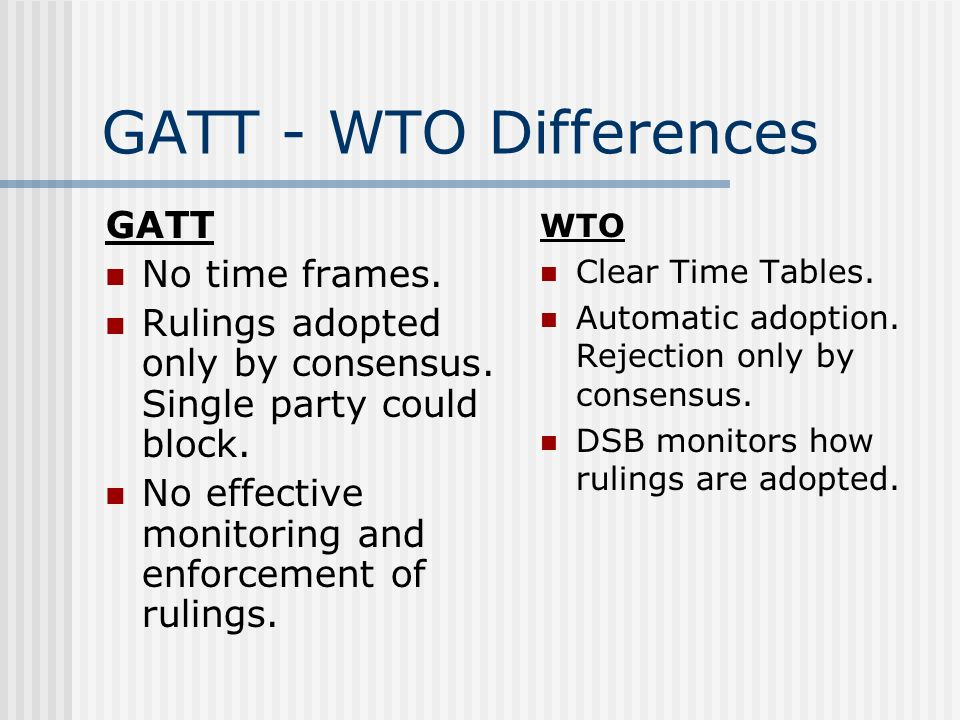 GATT - WTO Differences GATT No time frames. Rulings adopted only by consensus.