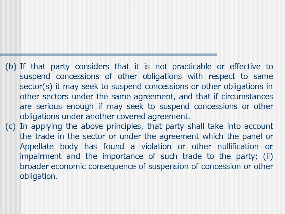 (b)If that party considers that it is not practicable or effective to suspend concessions of other obligations with respect to same sector(s) it may seek to suspend concessions or other obligations in other sectors under the same agreement, and that if circumstances are serious enough if may seek to suspend concessions or other obligations under another covered agreement.