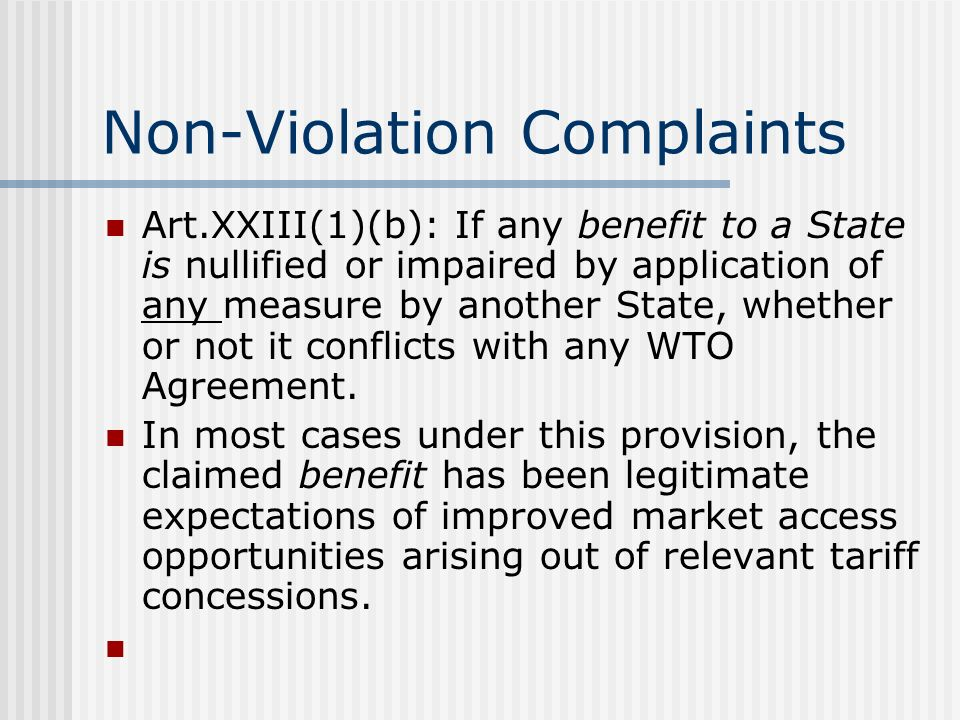 Non-Violation Complaints Art.XXIII(1)(b): If any benefit to a State is nullified or impaired by application of any measure by another State, whether or not it conflicts with any WTO Agreement.