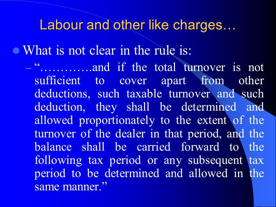 Labour and other like charges… What is not clear in the rule is: – ………….and if the total turnover is not sufficient to cover apart from other deductio