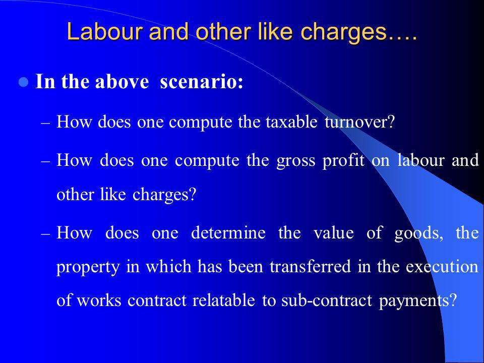 Labour and other like charges…. In the above scenario: – How does one compute the taxable turnover? – How does one compute the gross profit on labour