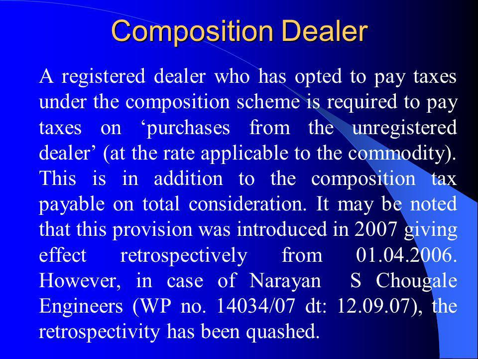 Composition Dealer A registered dealer who has opted to pay taxes under the composition scheme is required to pay taxes on purchases from the unregist