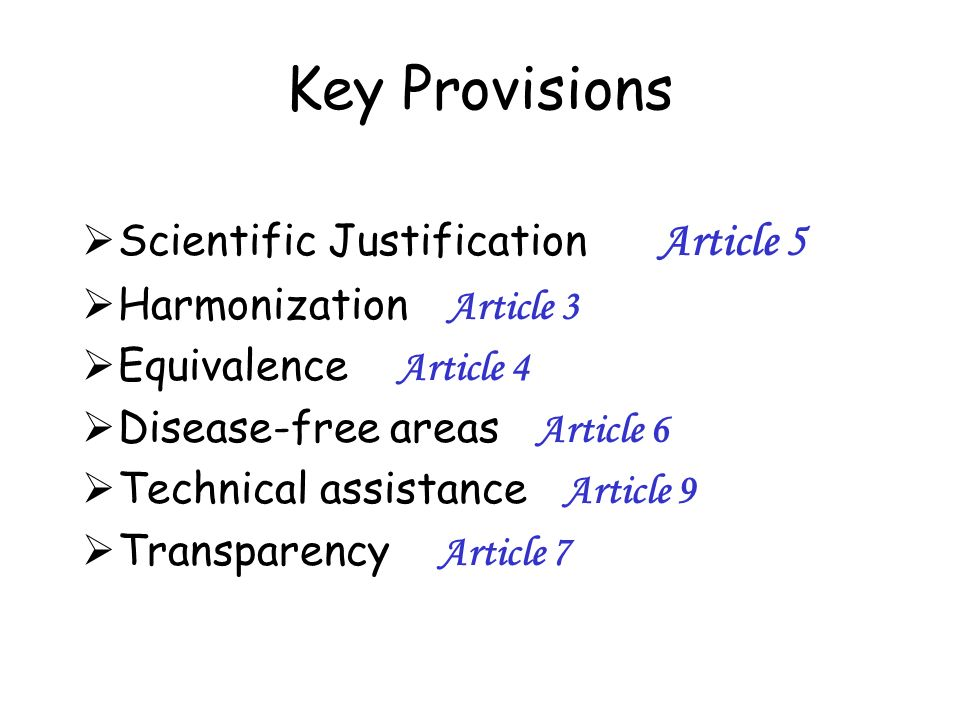 Key Provisions Scientific Justification Article 5 Harmonization Article 3 Equivalence Article 4 Disease-free areas Article 6 Technical assistance Arti
