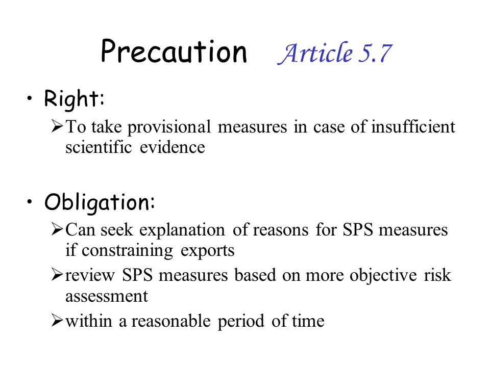 Precaution Article 5.7 Right: To take provisional measures in case of insufficient scientific evidence Obligation: Can seek explanation of reasons for