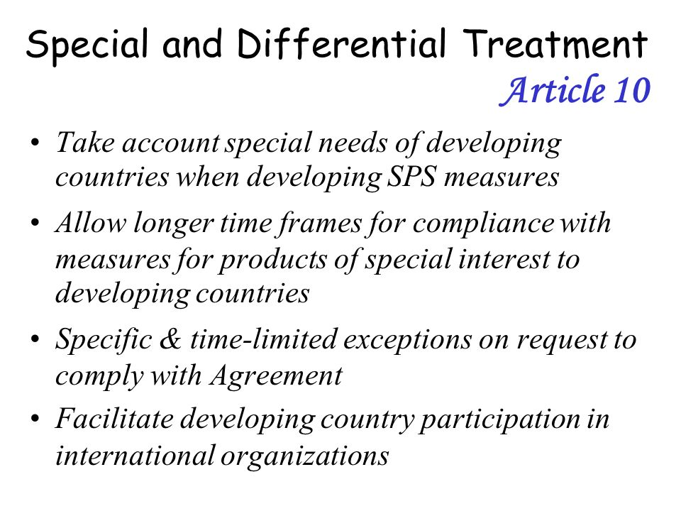 Special and Differential Treatment Article 10 Take account special needs of developing countries when developing SPS measures Allow longer time frames