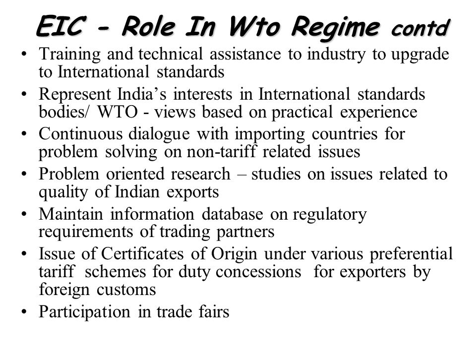 EIC - Role In Wto Regime contd Training and technical assistance to industry to upgrade to International standards Represent Indias interests in Inter