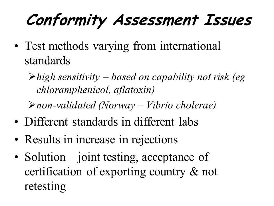 Conformity Assessment Issues Test methods varying from international standards high sensitivity – based on capability not risk (eg chloramphenicol, af