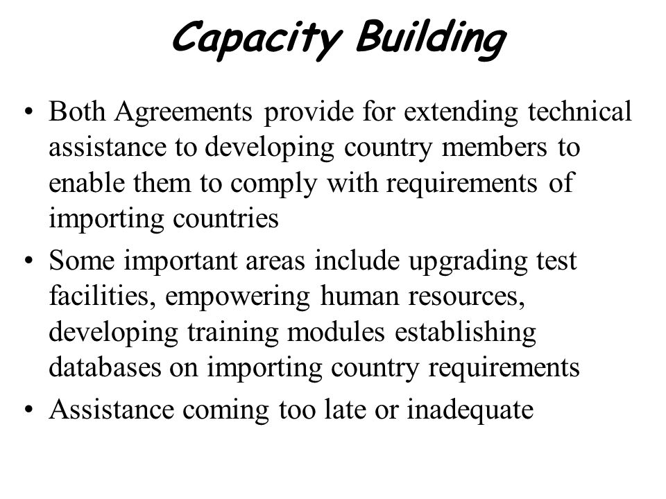 Capacity Building Both Agreements provide for extending technical assistance to developing country members to enable them to comply with requirements