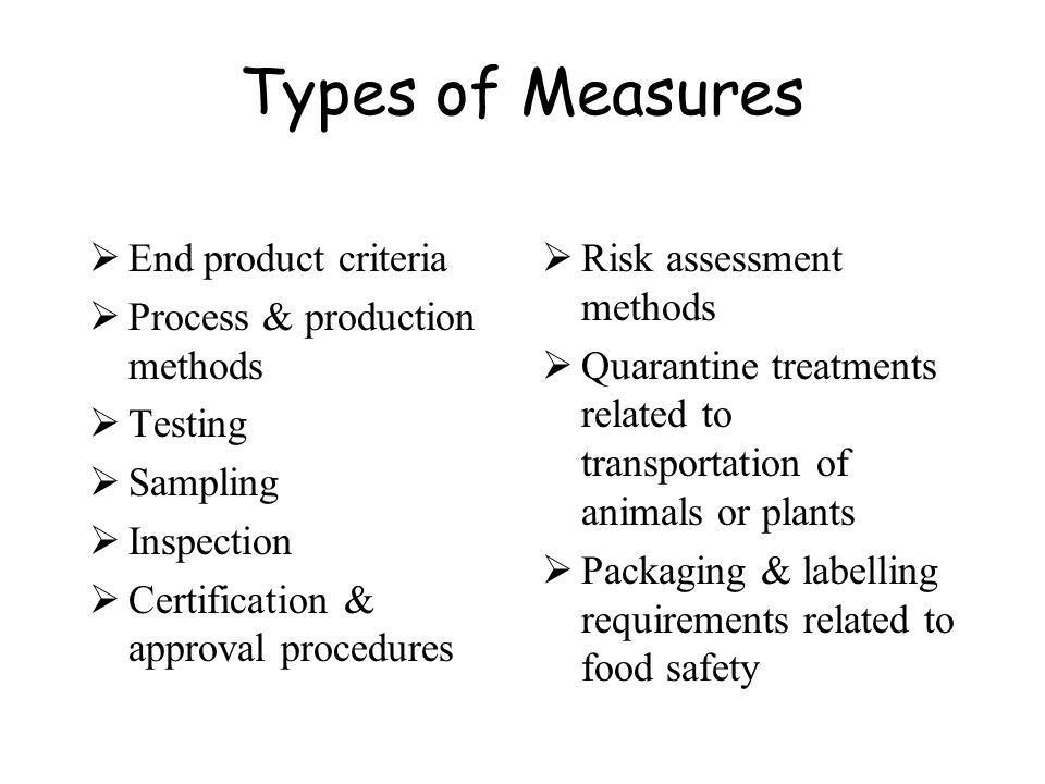 Types of Measures End product criteria Process & production methods Testing Sampling Inspection Certification & approval procedures Risk assessment me