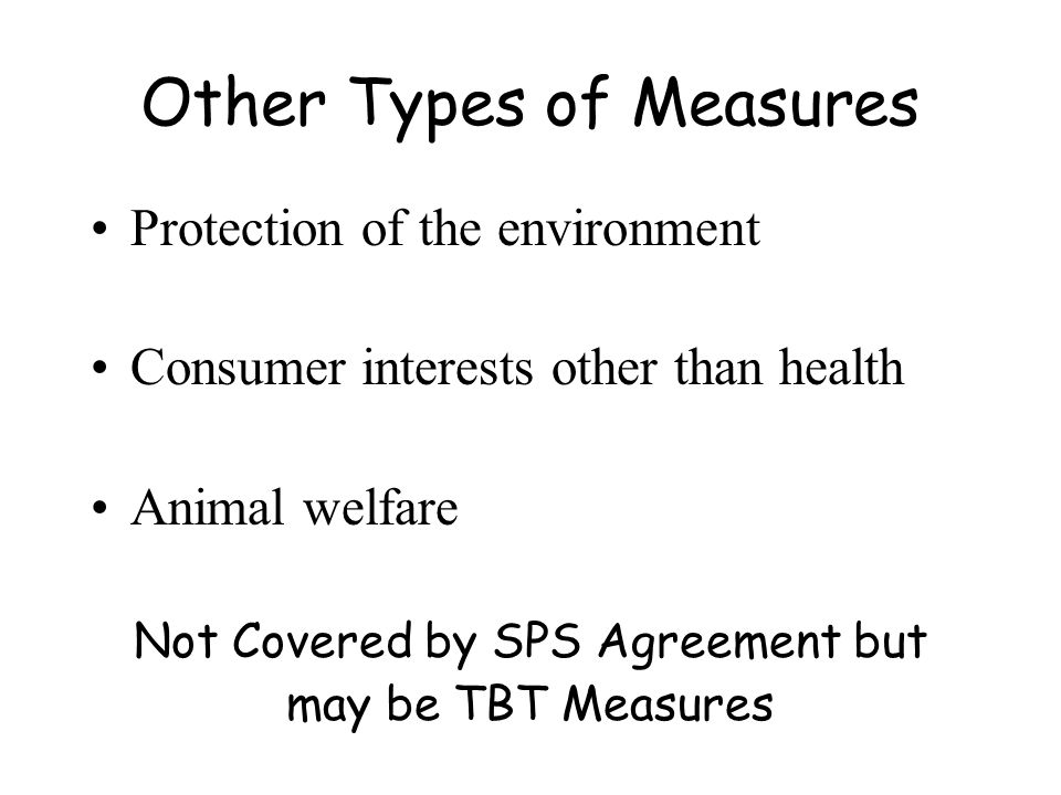 Other Types of Measures Protection of the environment Consumer interests other than health Animal welfare Not Covered by SPS Agreement but may be TBT