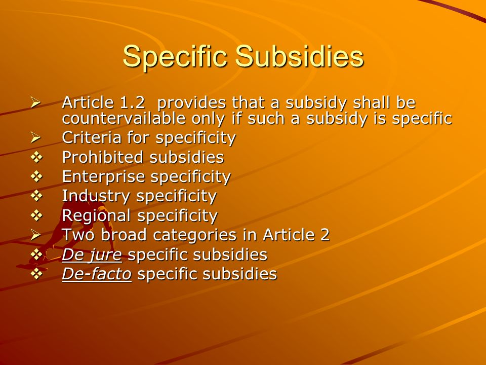 Specific Subsidies Article 1.2 provides that a subsidy shall be countervailable only if such a subsidy is specific Article 1.2 provides that a subsidy