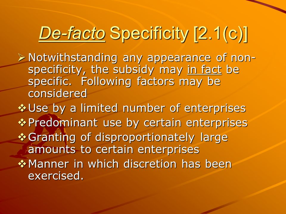 De-facto Specificity [2.1(c)] Notwithstanding any appearance of non- specificity, the subsidy may in fact be specific. Following factors may be consid