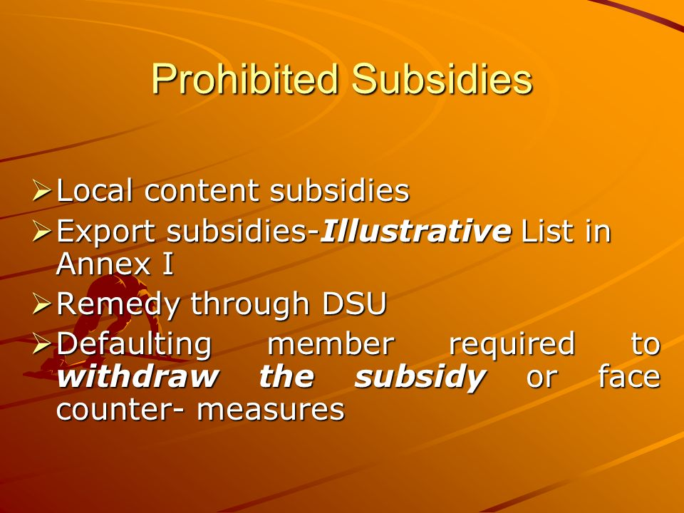 Prohibited Subsidies Local content subsidies Local content subsidies Export subsidies-Illustrative List in Annex I Export subsidies-Illustrative List in Annex I Remedy through DSU Remedy through DSU Defaulting member required to withdraw the subsidy or face counter- measures Defaulting member required to withdraw the subsidy or face counter- measures
