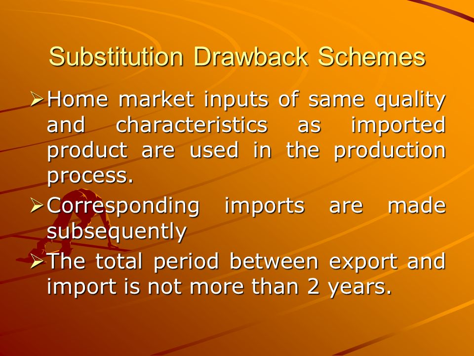 Substitution Drawback Schemes Home market inputs of same quality and characteristics as imported product are used in the production process.