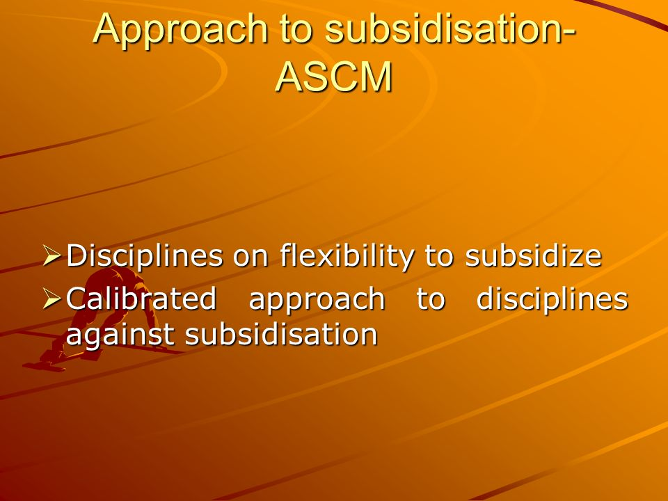 Approach to subsidisation- ASCM Disciplines Disciplines on flexibility to subsidize Calibrated Calibrated approach to disciplines against subsidisation