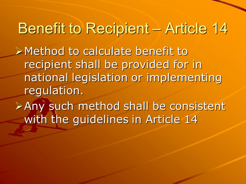 Benefit to Recipient – Article 14 Method to calculate benefit to recipient shall be provided for in national legislation or implementing regulation. M