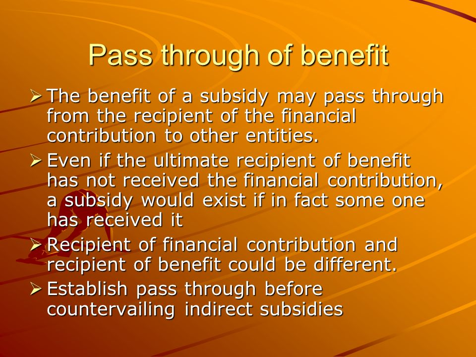 Pass through of benefit The benefit of a subsidy may pass through from the recipient of the financial contribution to other entities.