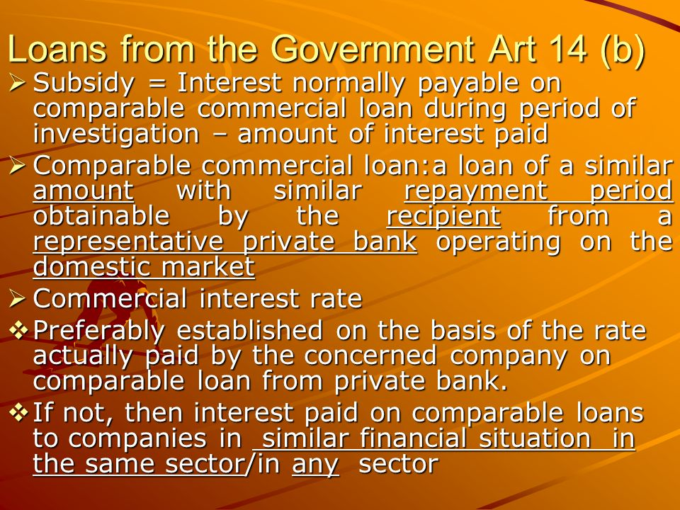 Loans from the Government Art 14 (b) Subsidy = Interest normally payable on comparable commercial loan during period of investigation – amount of interest paid Subsidy = Interest normally payable on comparable commercial loan during period of investigation – amount of interest paid Comparable commercial loan:a loan of a similar amount with similar repayment period obtainable by the recipient from a representative private bank operating on the domestic market Comparable commercial loan:a loan of a similar amount with similar repayment period obtainable by the recipient from a representative private bank operating on the domestic market Commercial interest rate Commercial interest rate Preferably established on the basis of the rate actually paid by the concerned company on comparable loan from private bank.