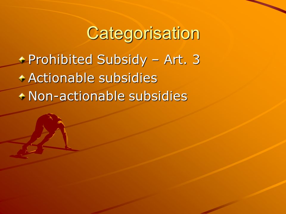 Categorisation Prohibited Subsidy – Art. 3 Actionable subsidies Non-actionable subsidies