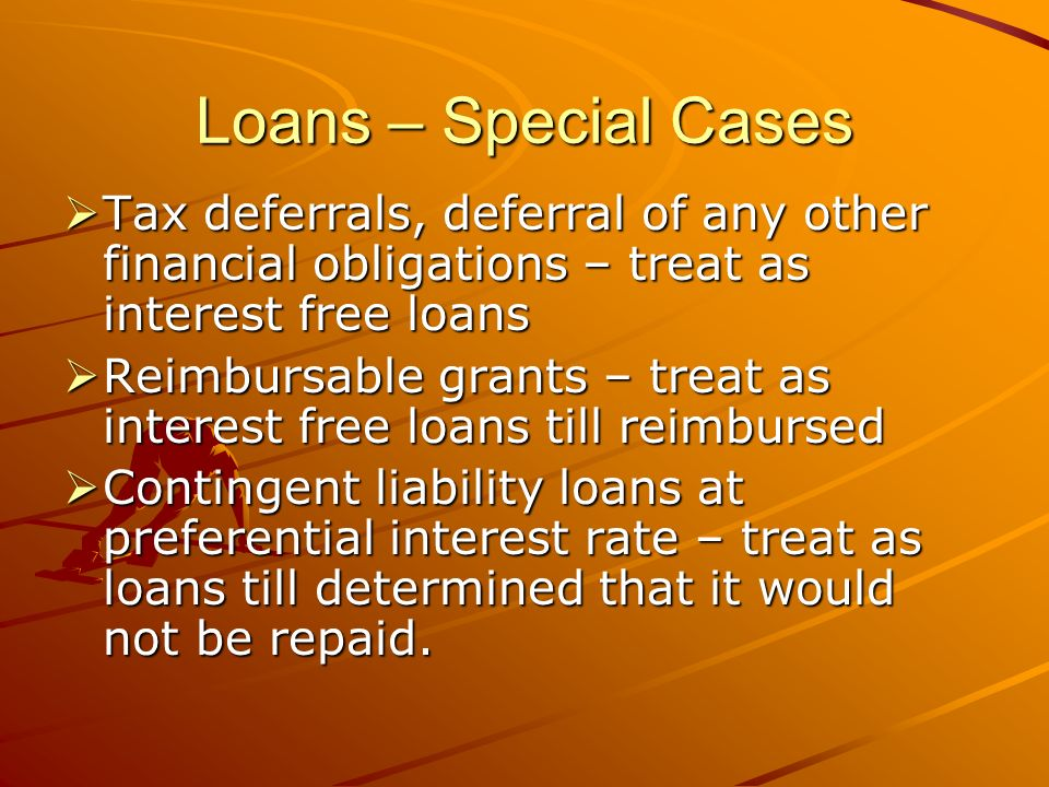 Loans – Special Cases Tax deferrals, deferral of any other financial obligations – treat as interest free loans Tax deferrals, deferral of any other financial obligations – treat as interest free loans Reimbursable grants – treat as interest free loans till reimbursed Reimbursable grants – treat as interest free loans till reimbursed Contingent liability loans at preferential interest rate – treat as loans till determined that it would not be repaid.