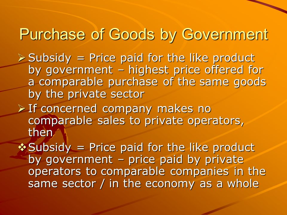 Purchase of Goods by Government Subsidy = Price paid for the like product by government – highest price offered for a comparable purchase of the same goods by the private sector Subsidy = Price paid for the like product by government – highest price offered for a comparable purchase of the same goods by the private sector If concerned company makes no comparable sales to private operators, then If concerned company makes no comparable sales to private operators, then Subsidy = Price paid for the like product by government – price paid by private operators to comparable companies in the same sector / in the economy as a whole Subsidy = Price paid for the like product by government – price paid by private operators to comparable companies in the same sector / in the economy as a whole