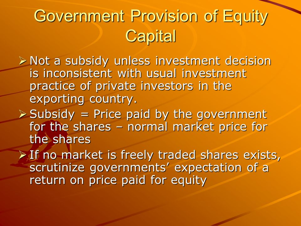 Government Provision of Equity Capital Not a subsidy unless investment decision is inconsistent with usual investment practice of private investors in