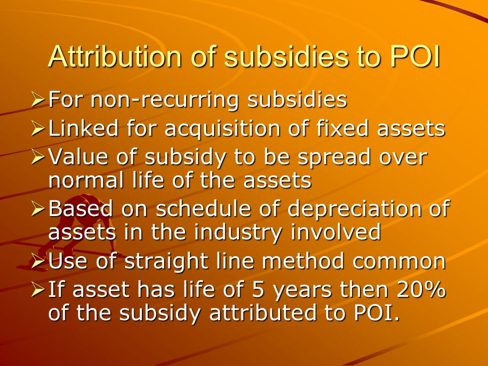 Attribution of subsidies to POI For non-recurring subsidies For non-recurring subsidies Linked for acquisition of fixed assets Linked for acquisition of fixed assets Value of subsidy to be spread over normal life of the assets Value of subsidy to be spread over normal life of the assets Based on schedule of depreciation of assets in the industry involved Based on schedule of depreciation of assets in the industry involved Use of straight line method common Use of straight line method common If asset has life of 5 years then 20% of the subsidy attributed to POI.