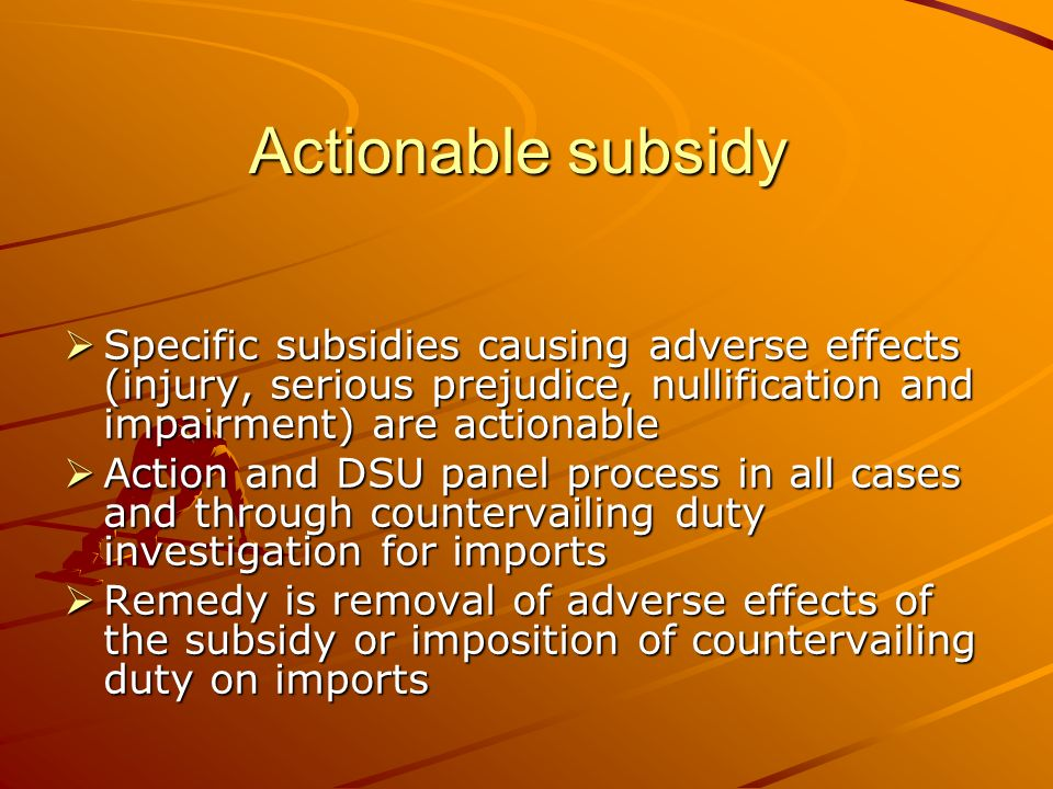 Actionable subsidy Specific subsidies causing adverse effects (injury, serious prejudice, nullification and impairment) are actionable Specific subsidies causing adverse effects (injury, serious prejudice, nullification and impairment) are actionable Action and DSU panel process in all cases and through countervailing duty investigation for imports Action and DSU panel process in all cases and through countervailing duty investigation for imports Remedy is removal of adverse effects of the subsidy or imposition of countervailing duty on imports Remedy is removal of adverse effects of the subsidy or imposition of countervailing duty on imports