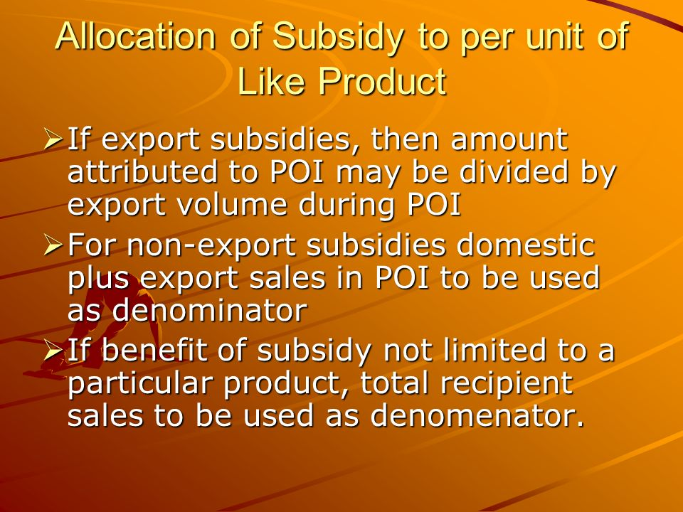 Allocation of Subsidy to per unit of Like Product If export subsidies, then amount attributed to POI may be divided by export volume during POI If export subsidies, then amount attributed to POI may be divided by export volume during POI For non-export subsidies domestic plus export sales in POI to be used as denominator For non-export subsidies domestic plus export sales in POI to be used as denominator If benefit of subsidy not limited to a particular product, total recipient sales to be used as denomenator.