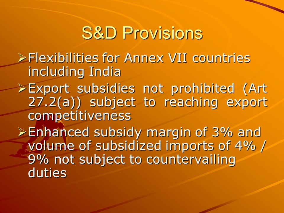 S&D Provisions Flexibilities Flexibilities for Annex VII countries including India Export Export subsidies not prohibited (Art 27.2(a)) subject to reaching export competitiveness Enhanced Enhanced subsidy margin of 3% and volume of subsidized imports of 4% / 9% not subject to countervailing duties