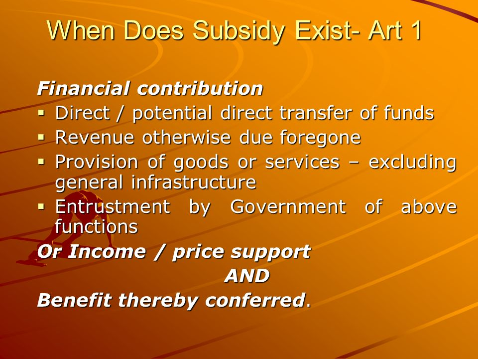 When Does Subsidy Exist- Art 1 Financial contribution Direct / potential direct transfer of funds Direct / potential direct transfer of funds Revenue otherwise due foregone Revenue otherwise due foregone Provision of goods or services – excluding general infrastructure Provision of goods or services – excluding general infrastructure Entrustment by Government of above functions Entrustment by Government of above functions Or Income / price support AND Benefit thereby conferred.