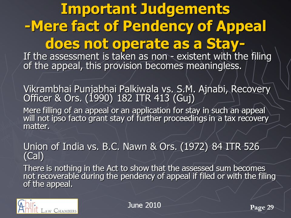 Page 29 Important Judgements -Mere fact of Pendency of Appeal does not operate as a Stay- If the assessment is taken as non - existent with the filing of the appeal, this provision becomes meaningless.