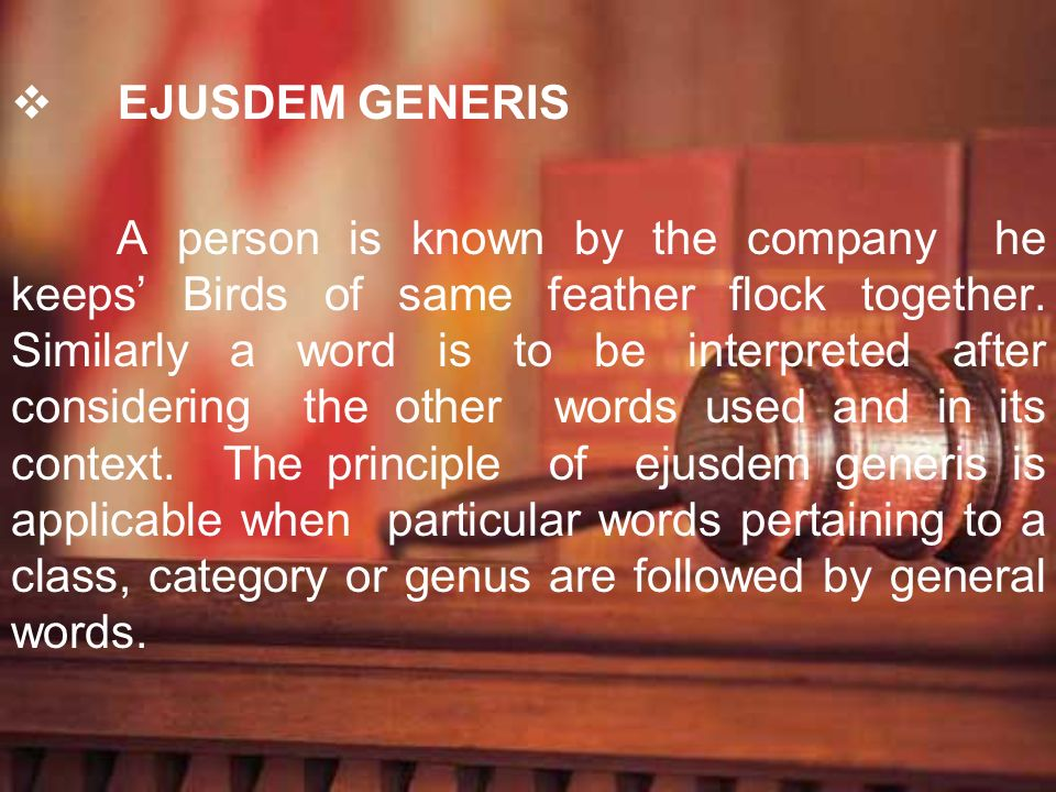EJUSDEM GENERIS A person is known by the company he keeps Birds of same feather flock together. Similarly a word is to be interpreted after considerin