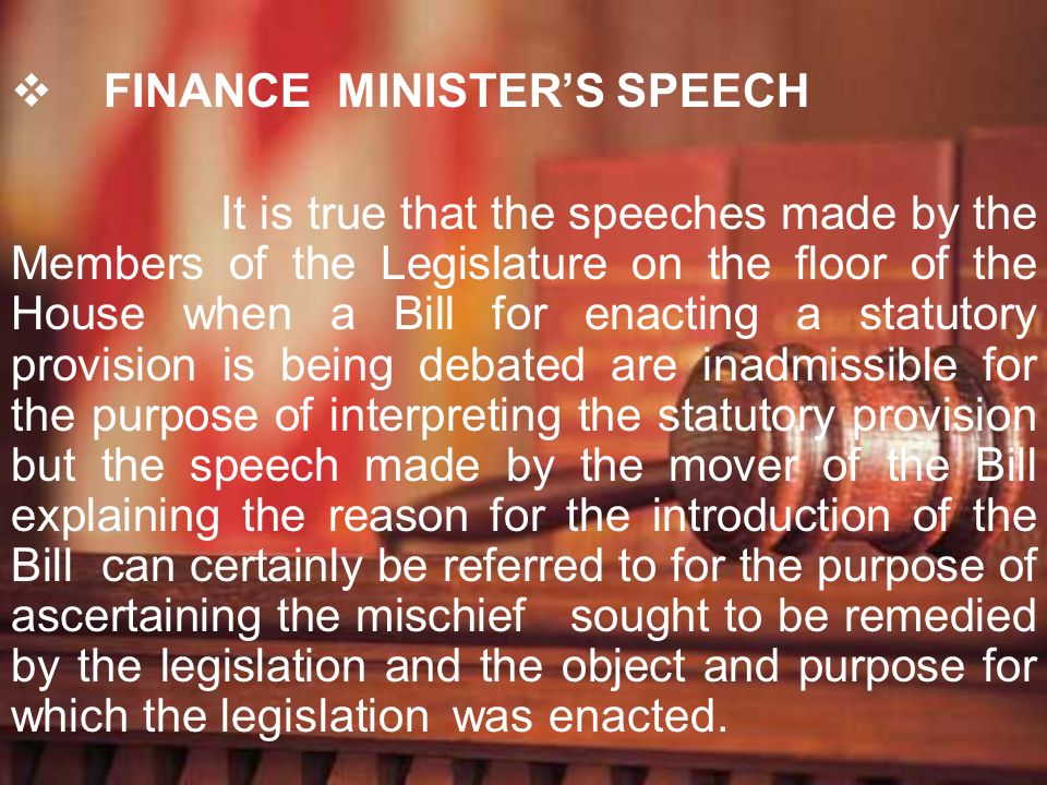 FINANCE MINISTERS SPEECH It is true that the speeches made by the Members of the Legislature on the floor of the House when a Bill for enacting a stat
