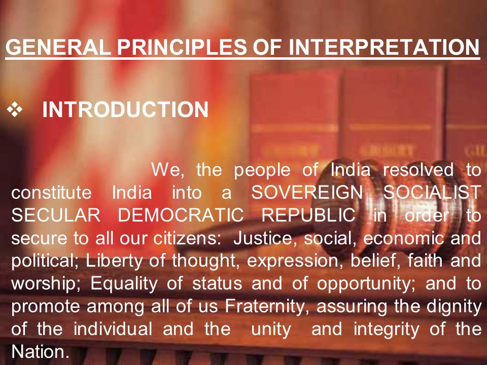 GENERAL PRINCIPLES OF INTERPRETATION INTRODUCTION We, the people of India resolved to constitute India into a SOVEREIGN SOCIALIST SECULAR DEMOCRATIC R