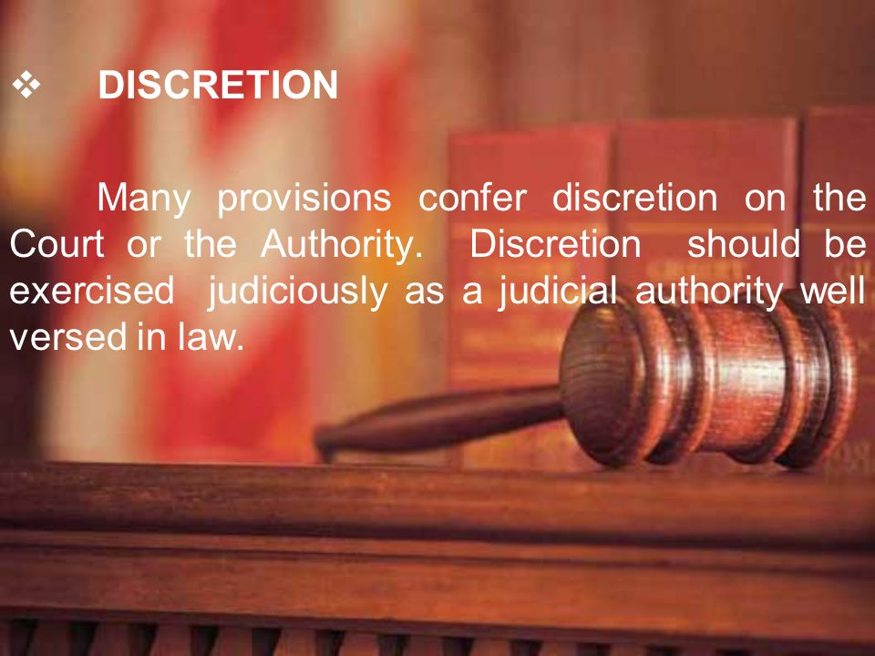 DISCRETION Many provisions confer discretion on the Court or the Authority. Discretion should be exercised judiciously as a judicial authority well ve