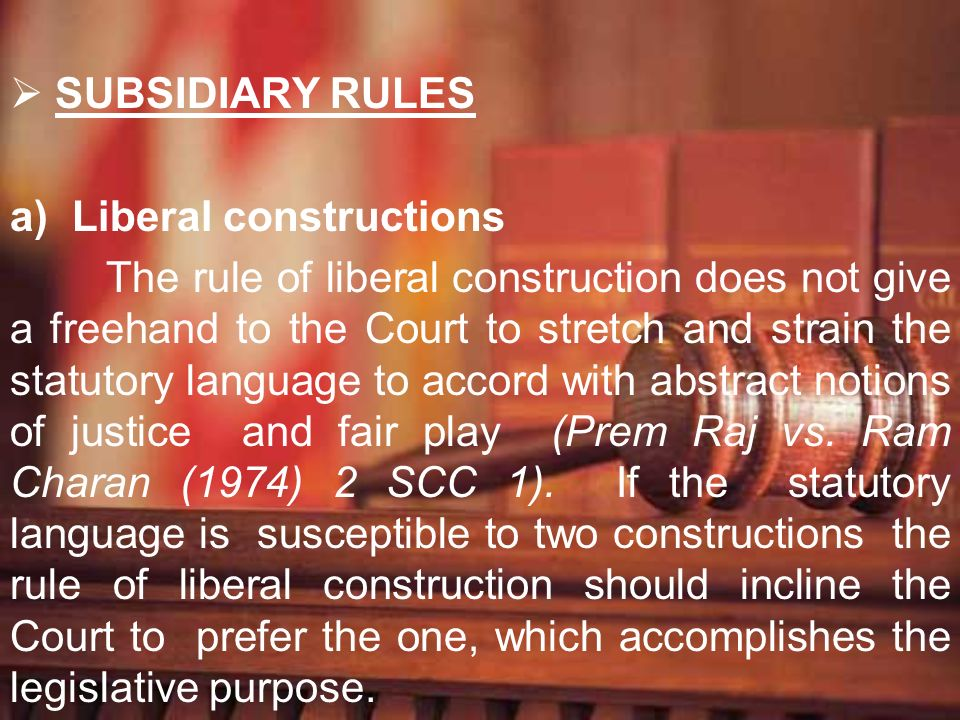 SUBSIDIARY RULES a) Liberal constructions The rule of liberal construction does not give a freehand to the Court to stretch and strain the statutory l