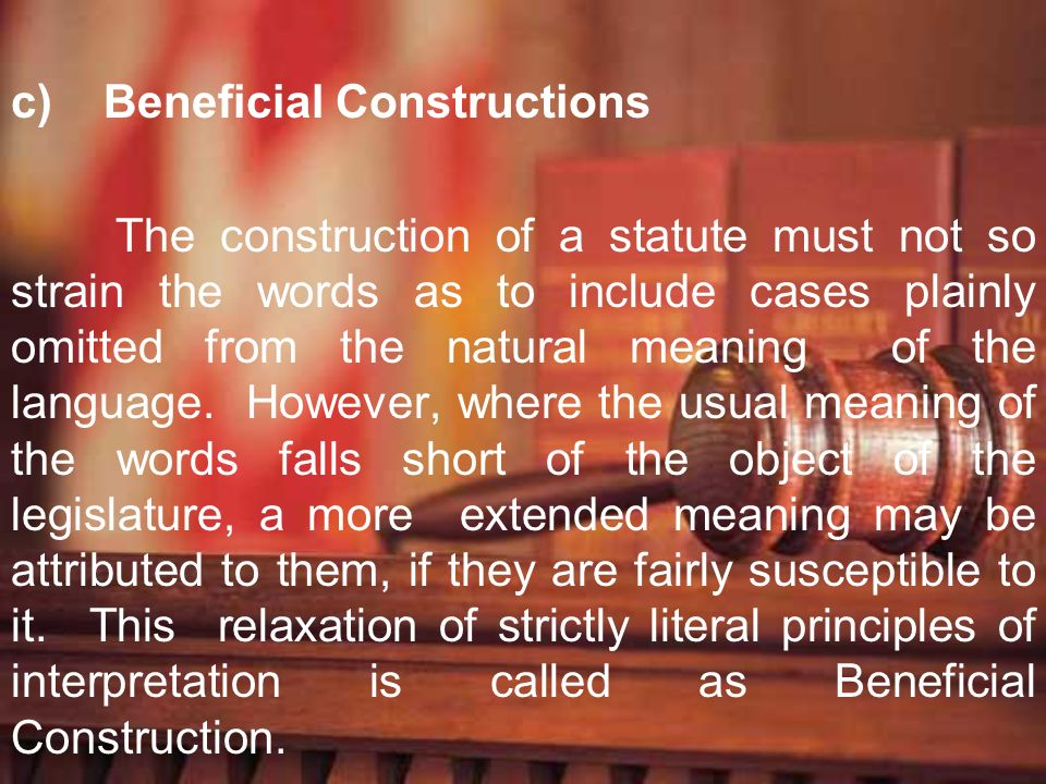 c) Beneficial Constructions The construction of a statute must not so strain the words as to include cases plainly omitted from the natural meaning of