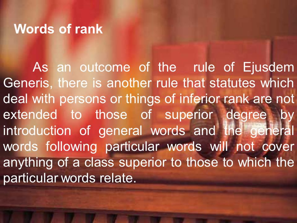 Words of rank As an outcome of the rule of Ejusdem Generis, there is another rule that statutes which deal with persons or things of inferior rank are