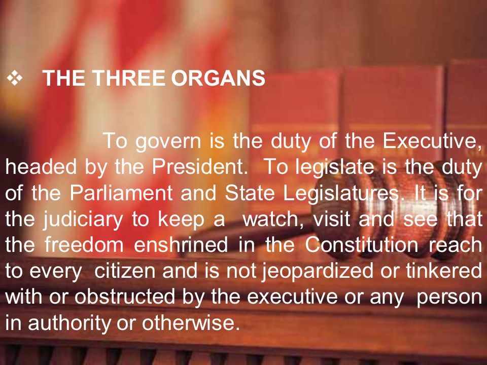 THE THREE ORGANS To govern is the duty of the Executive, headed by the President. To legislate is the duty of the Parliament and State Legislatures. I