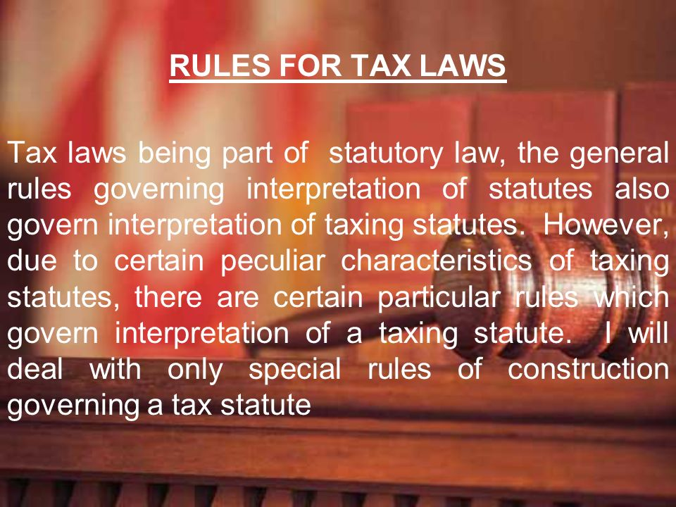 RULES FOR TAX LAWS Tax laws being part of statutory law, the general rules governing interpretation of statutes also govern interpretation of taxing s