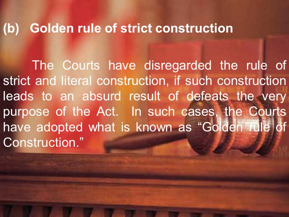 (b) Golden rule of strict construction The Courts have disregarded the rule of strict and literal construction, if such construction leads to an absur