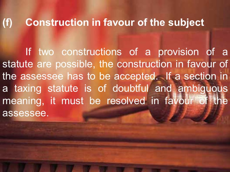 (f)Construction in favour of the subject If two constructions of a provision of a statute are possible, the construction in favour of the assessee has