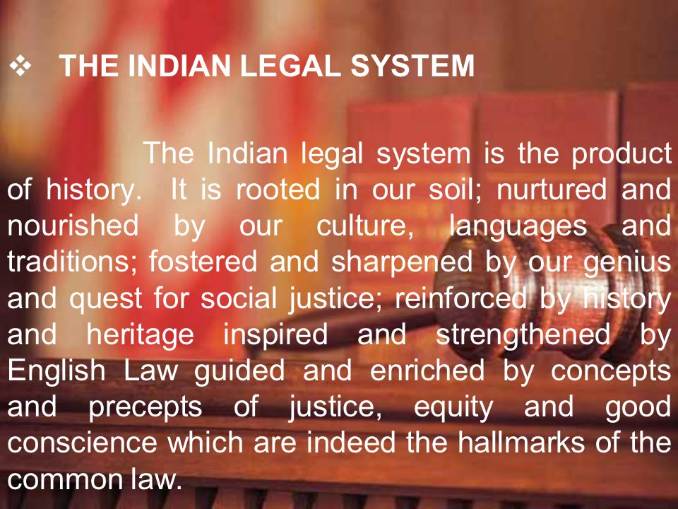 THE INDIAN LEGAL SYSTEM The Indian legal system is the product of history. It is rooted in our soil; nurtured and nourished by our culture, languages