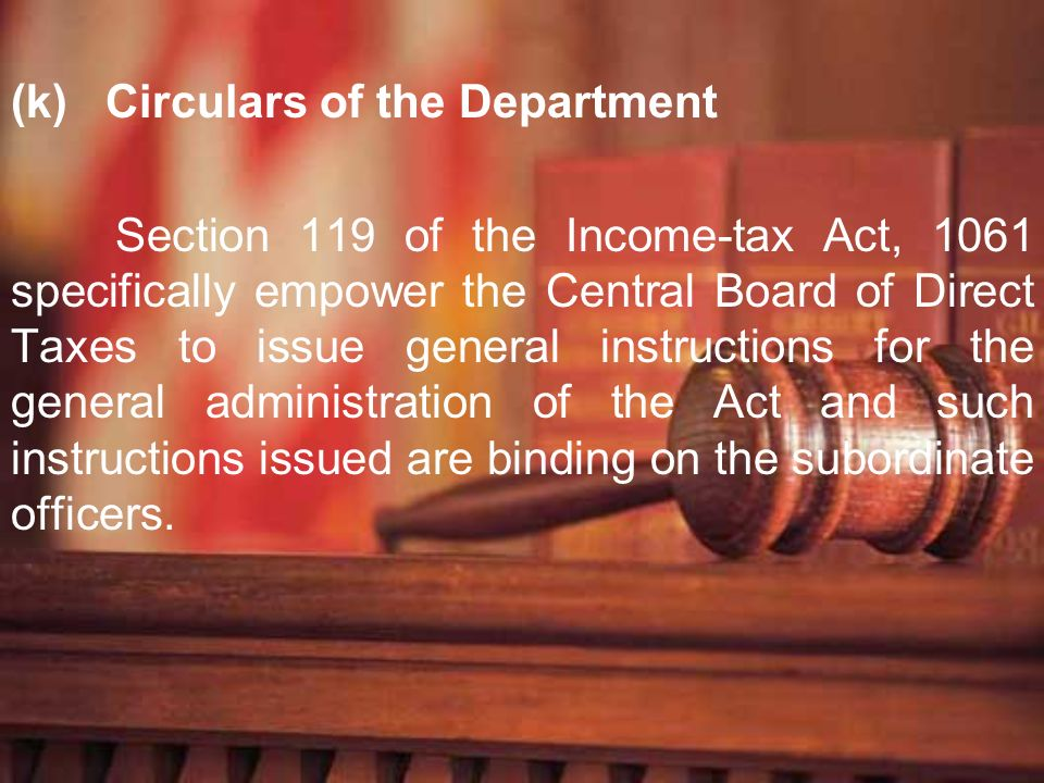 (k) Circulars of the Department Section 119 of the Income-tax Act, 1061 specifically empower the Central Board of Direct Taxes to issue general instru