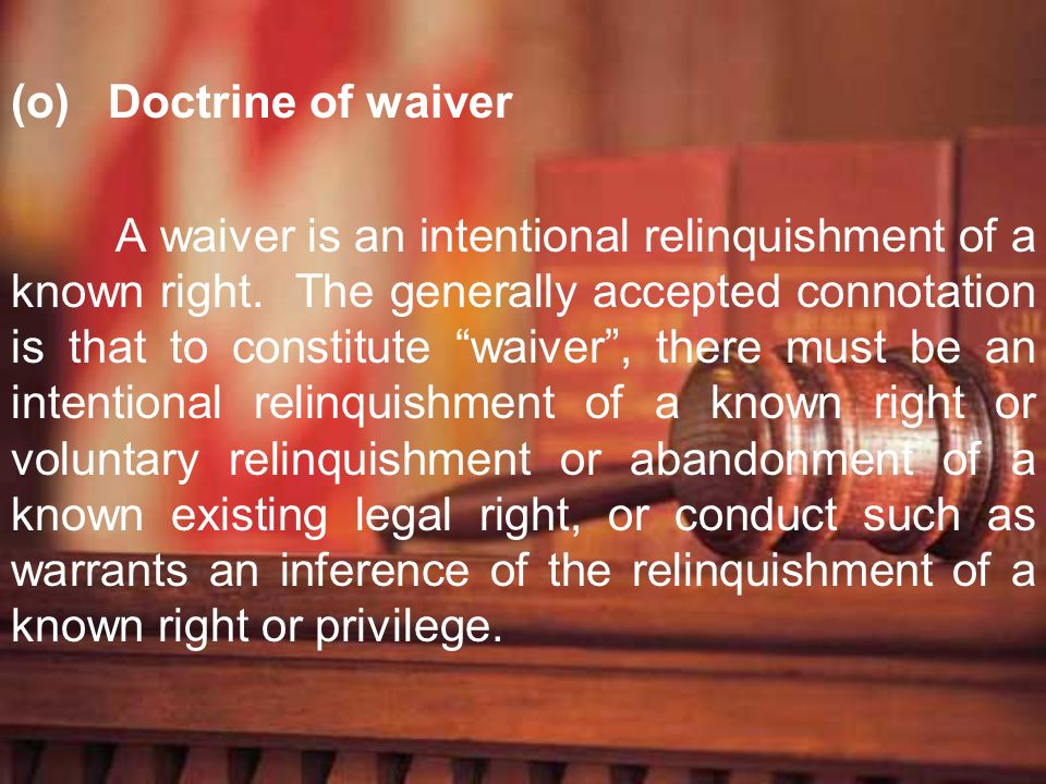(o) Doctrine of waiver A waiver is an intentional relinquishment of a known right. The generally accepted connotation is that to constitute waiver, th
