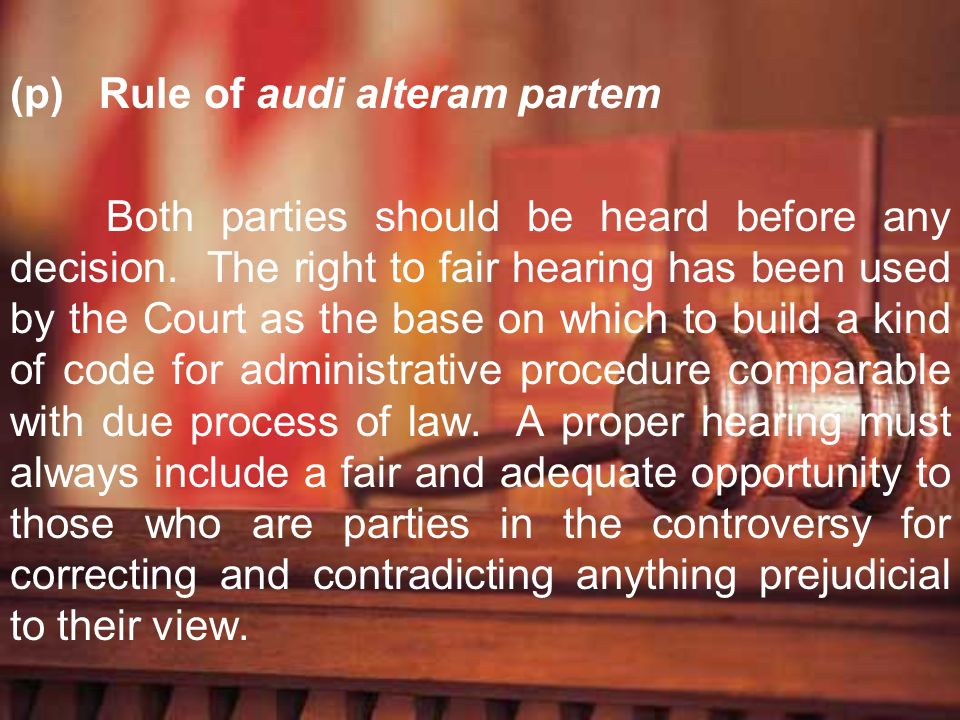 (p) Rule of audi alteram partem Both parties should be heard before any decision. The right to fair hearing has been used by the Court as the base on
